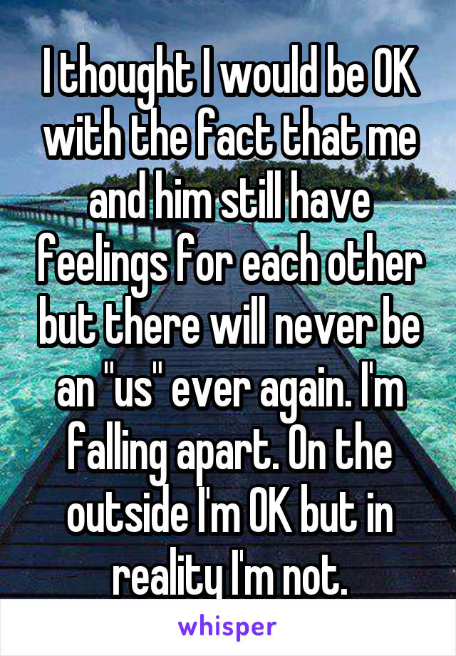 "I thought I would be OK with the fact that me and him still have feelings for each other but there will never be an ""us"" ever again. I'm falling apart. On the outside I'm OK but in reality I'm not."