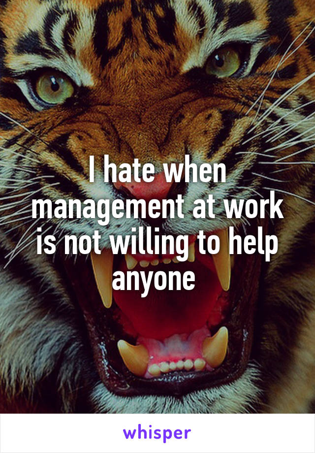 I hate when management at work is not willing to help anyone