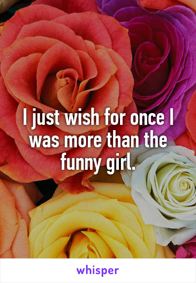 I just wish for once I was more than the funny girl.