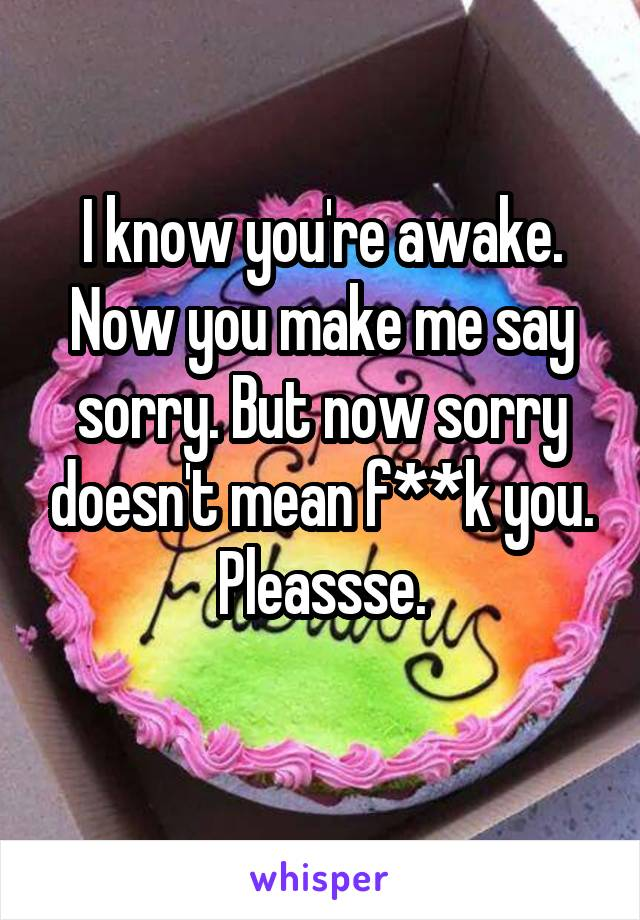 I know you're awake. Now you make me say sorry. But now sorry doesn't mean f**k you. Pleassse.