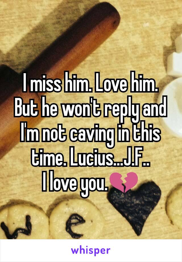 I miss him. Love him. But he won't reply and I'm not caving in this time. Lucius...J.F.. I love you.💔