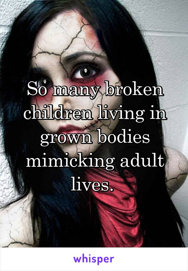 So many broken children living in grown bodies mimicking adult lives.