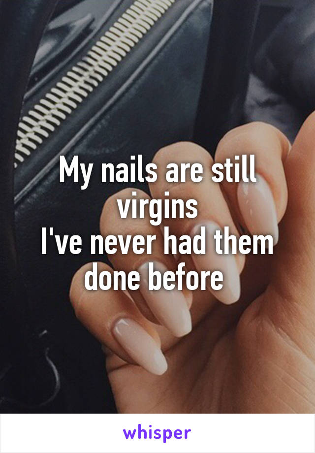 My nails are still virgins I've never had them done before