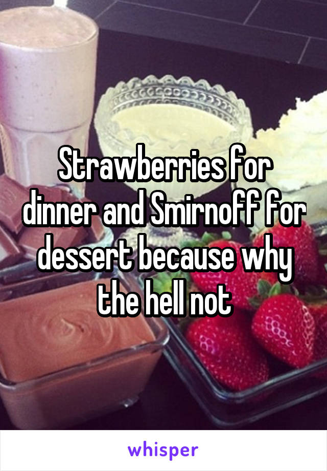 Strawberries for dinner and Smirnoff for dessert because why the hell not