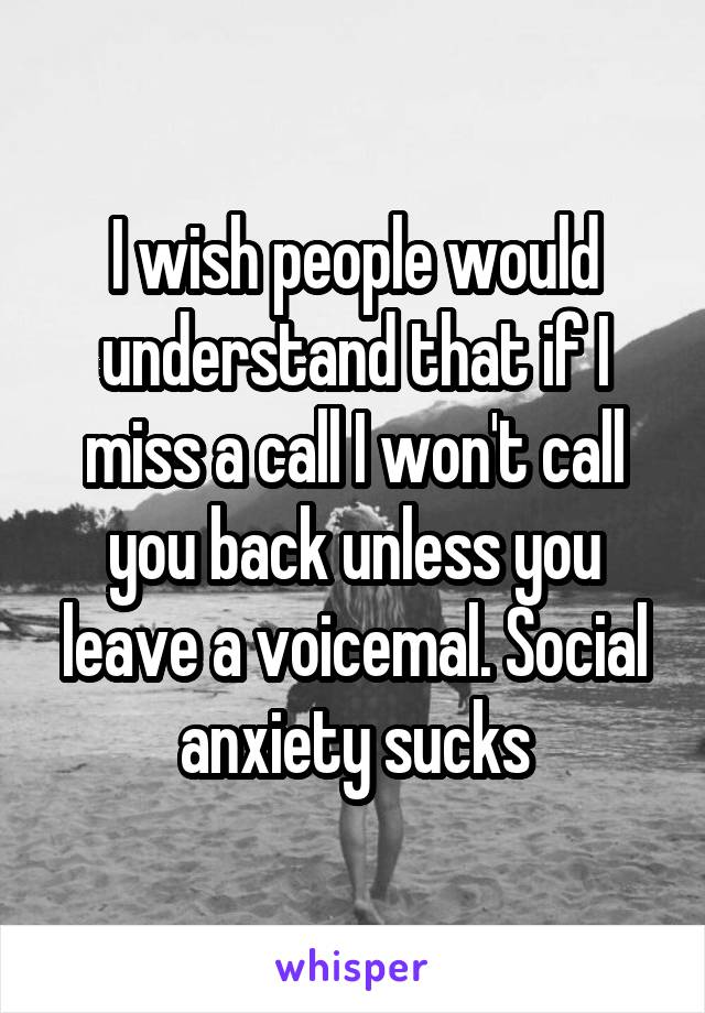 I wish people would understand that if I miss a call I won't call you back unless you leave a voicemal. Social anxiety sucks