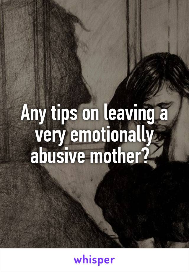 Any tips on leaving a very emotionally abusive mother?