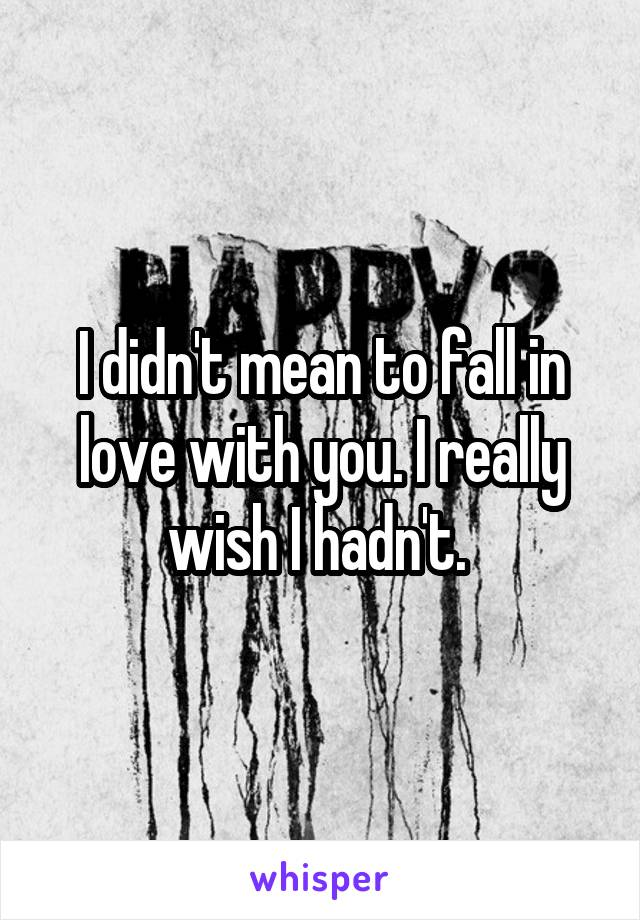 I didn't mean to fall in love with you. I really wish I hadn't.