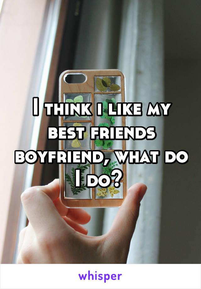 I think i like my best friends boyfriend, what do I do?