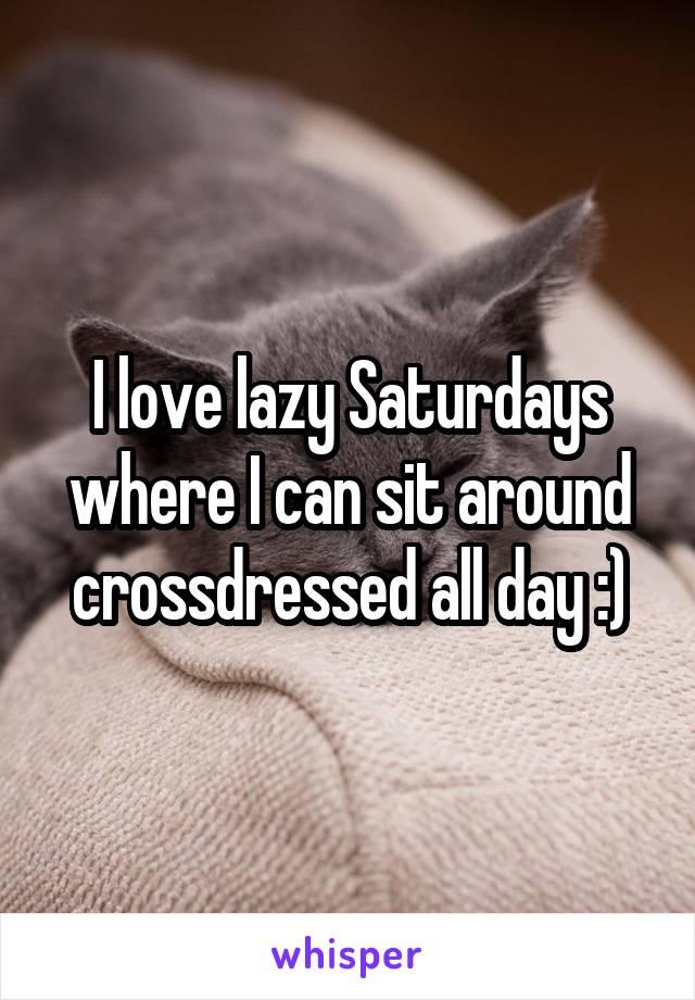 I love lazy Saturdays where I can sit around crossdressed all day :)