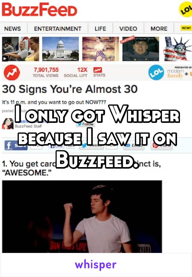 I only got Whisper because I saw it on Buzzfeed.