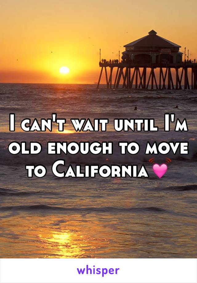 I can't wait until I'm old enough to move to California💓