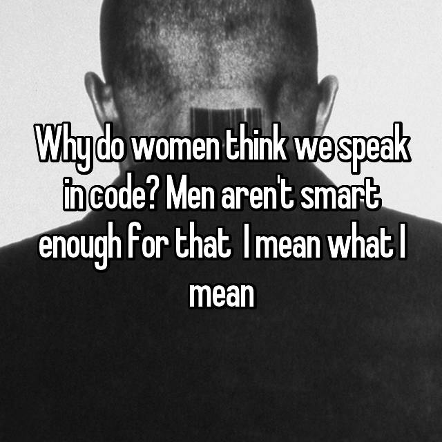 Why do women think we speak in code? Men aren't smart enough for that 😂 I mean what I mean
