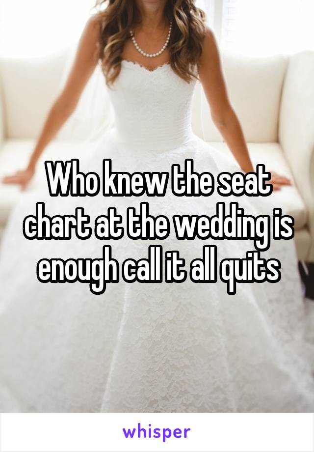 Who knew the seat chart at the wedding is enough call it all quits