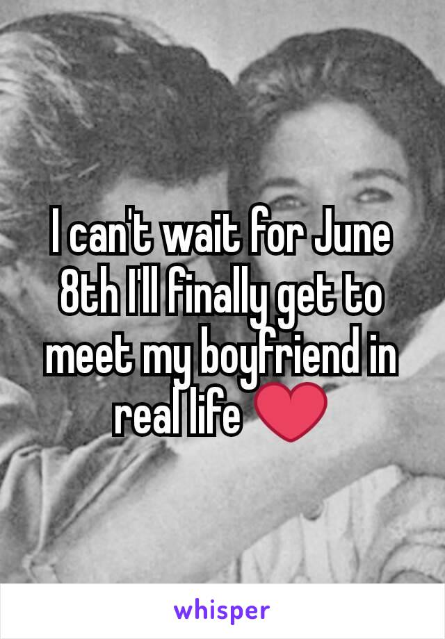 I can't wait for June 8th I'll finally get to meet my boyfriend in real life ❤