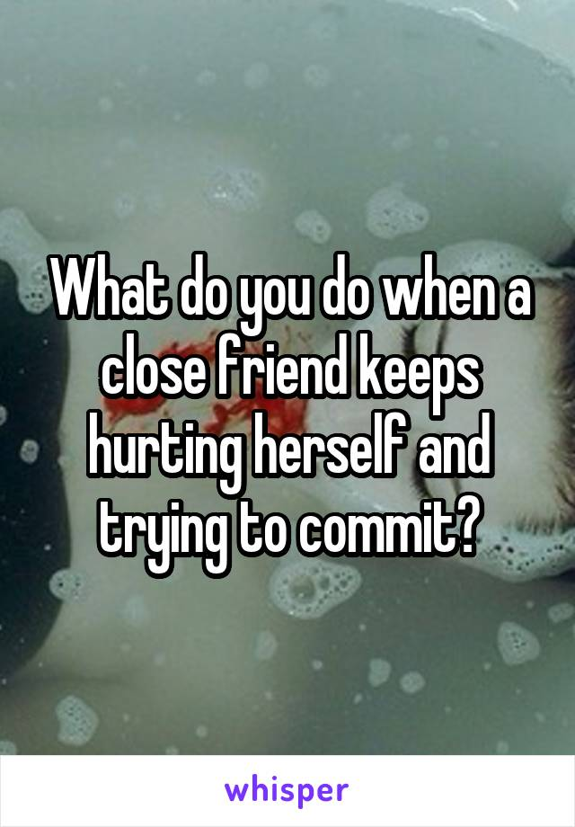 What do you do when a close friend keeps hurting herself and trying to commit?