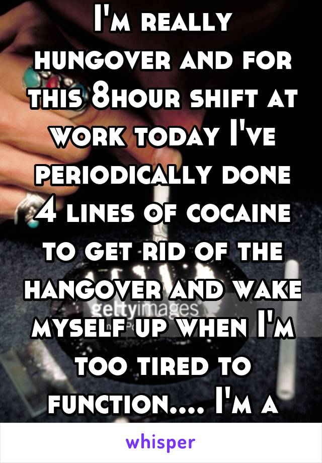 I'm really hungover and for this 8hour shift at work today I've periodically done 4 lines of cocaine to get rid of the hangover and wake myself up when I'm too tired to function.... I'm a 19F