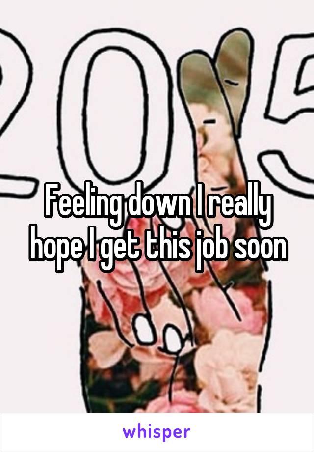Feeling down I really hope I get this job soon
