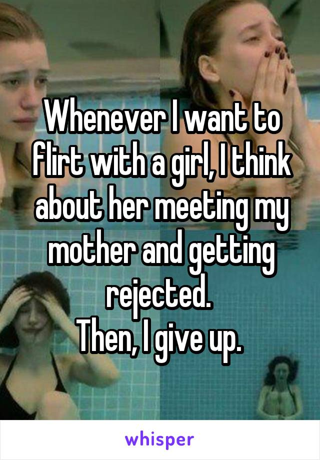 Whenever I want to flirt with a girl, I think about her meeting my mother and getting rejected.  Then, I give up.