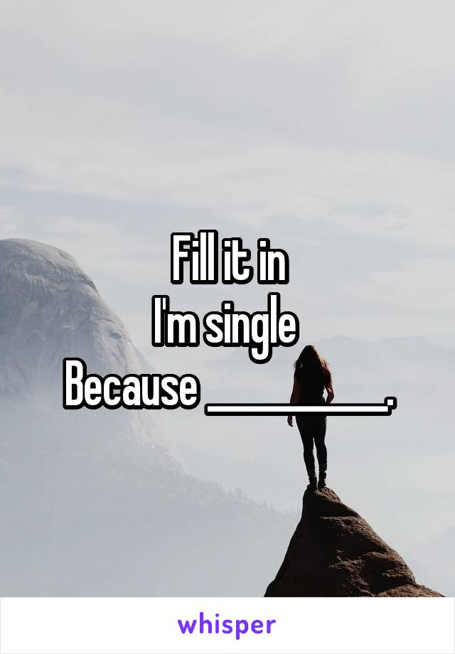 Fill it in I'm single  Because ___________.