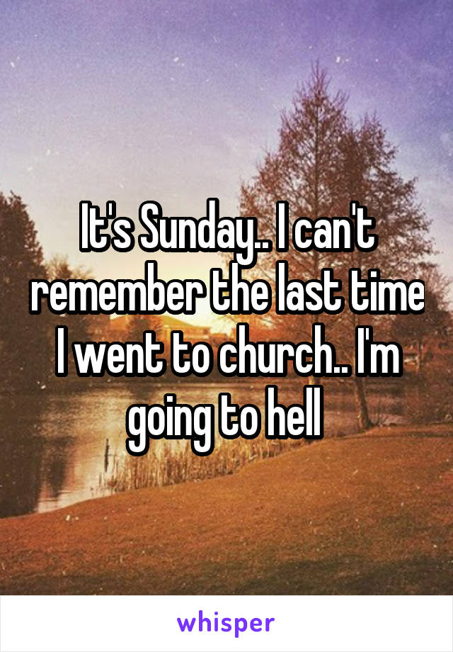 It's Sunday.. I can't remember the last time I went to church.. I'm going to hell