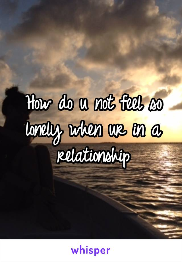 How do u not feel so lonely when ur in a relationship