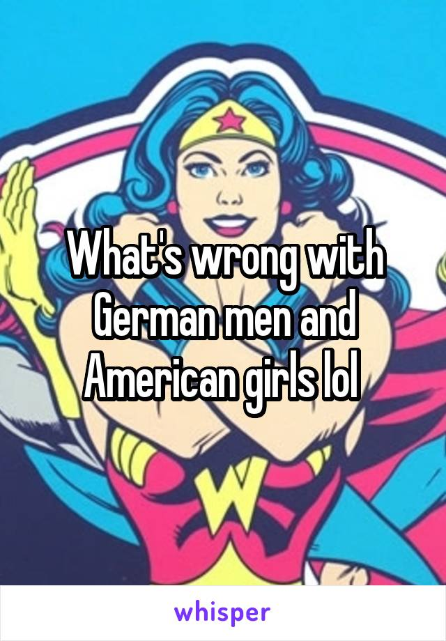 What's wrong with German men and American girls lol