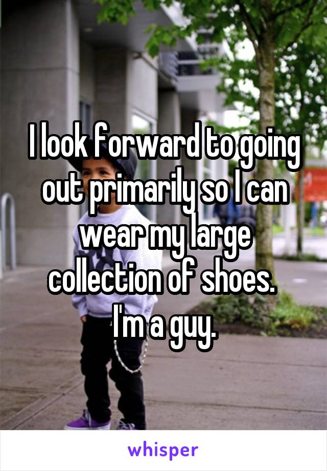 I look forward to going out primarily so I can wear my large collection of shoes.  I'm a guy.