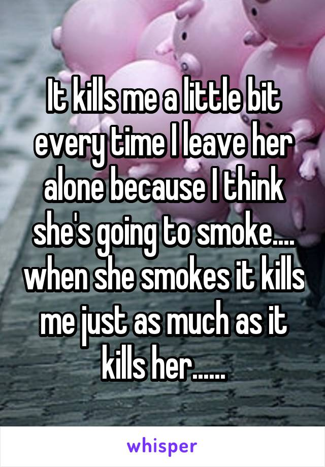 It kills me a little bit every time I leave her alone because I think she's going to smoke.... when she smokes it kills me just as much as it kills her......
