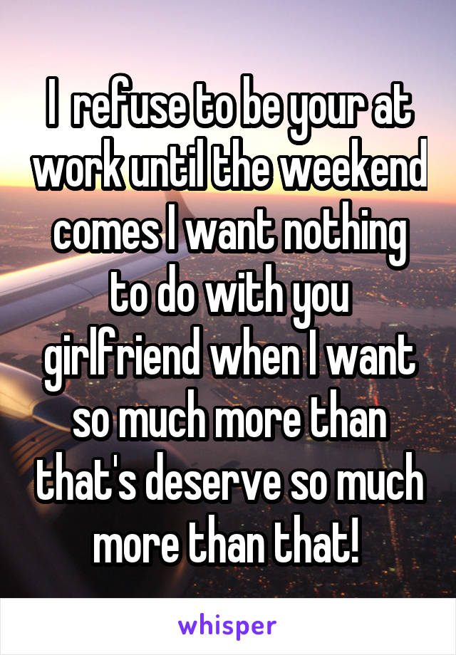 I  refuse to be your at work until the weekend comes I want nothing to do with you girlfriend when I want so much more than that's deserve so much more than that!