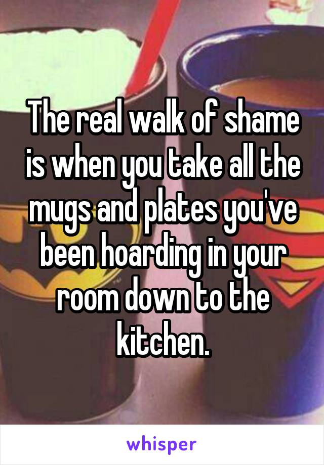 The real walk of shame is when you take all the mugs and plates you've been hoarding in your room down to the kitchen.