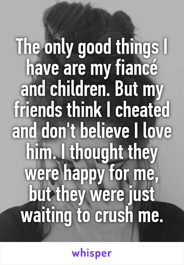 The only good things I have are my fiancé and children. But my friends think I cheated and don't believe I love him. I thought they were happy for me, but they were just waiting to crush me.