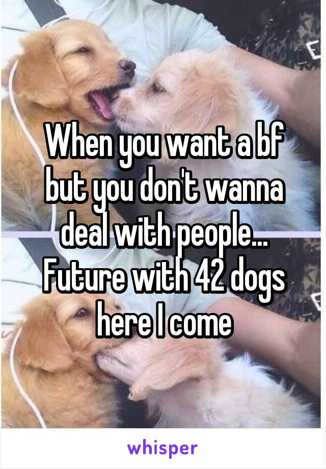 When you want a bf but you don't wanna deal with people... Future with 42 dogs here I come