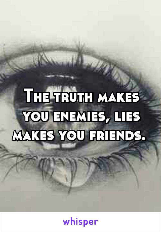 The truth makes you enemies, lies makes you friends.