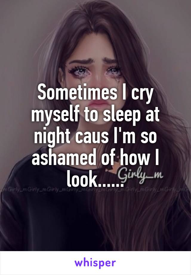 Sometimes I cry myself to sleep at night caus I'm so ashamed of how I look......