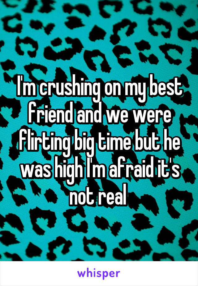 I'm crushing on my best friend and we were flirting big time but he was high I'm afraid it's not real