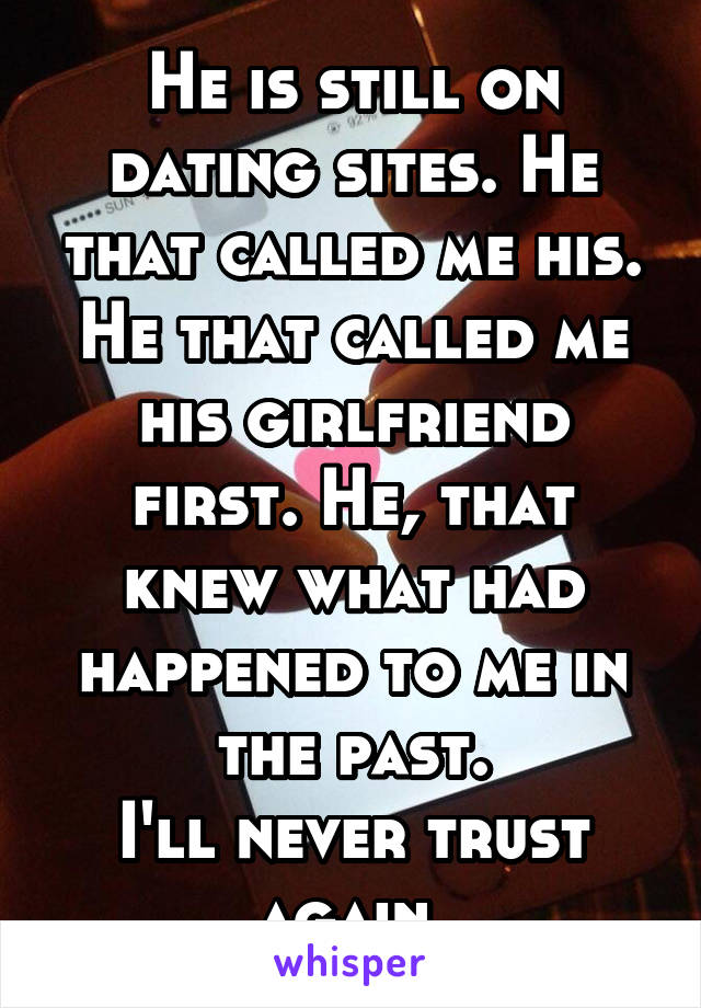 He is still on dating sites. He that called me his. He that called me his girlfriend first. He, that knew what had happened to me in the past. I'll never trust again.