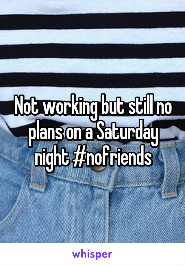 Not working but still no plans on a Saturday night #nofriends