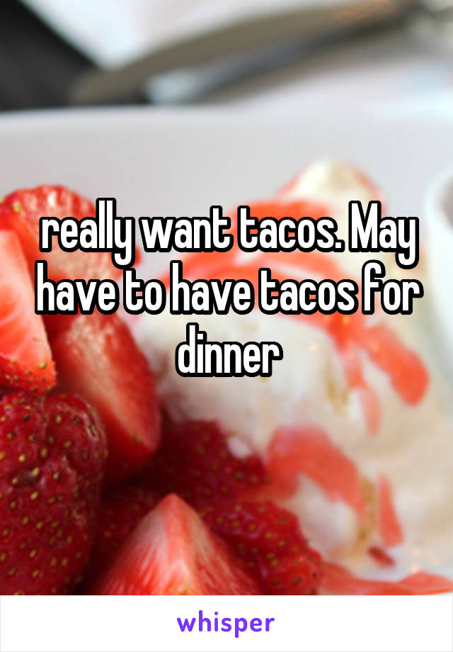 really want tacos. May have to have tacos for dinner