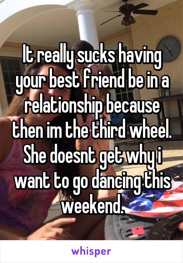 It really sucks having your best friend be in a relationship because then im the third wheel. She doesnt get why i want to go dancing this weekend.