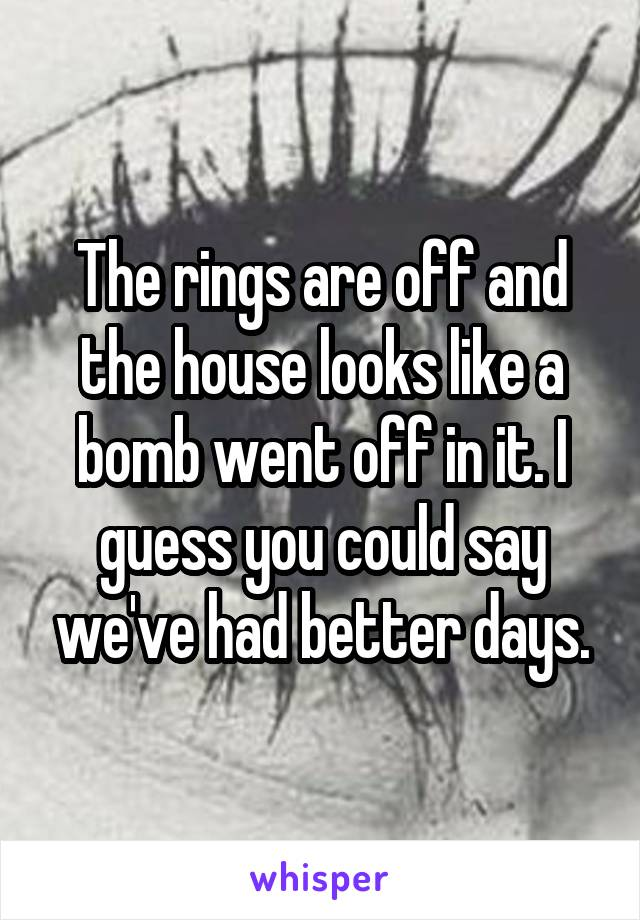 The rings are off and the house looks like a bomb went off in it. I guess you could say we've had better days.