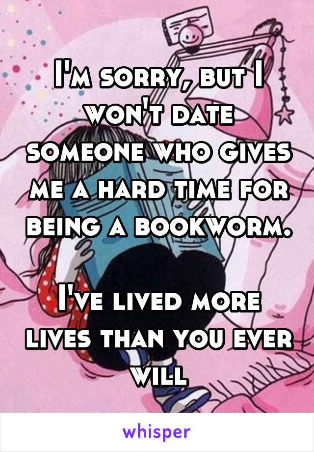 I'm sorry, but I won't date someone who gives me a hard time for being a bookworm.  I've lived more lives than you ever will