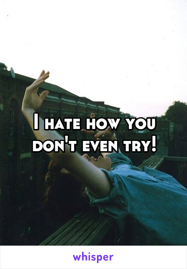I hate how you don't even try!