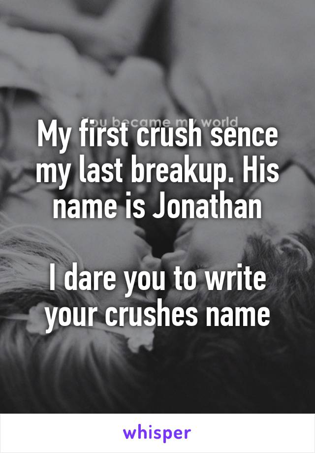 My first crush sence my last breakup. His name is Jonathan  I dare you to write your crushes name