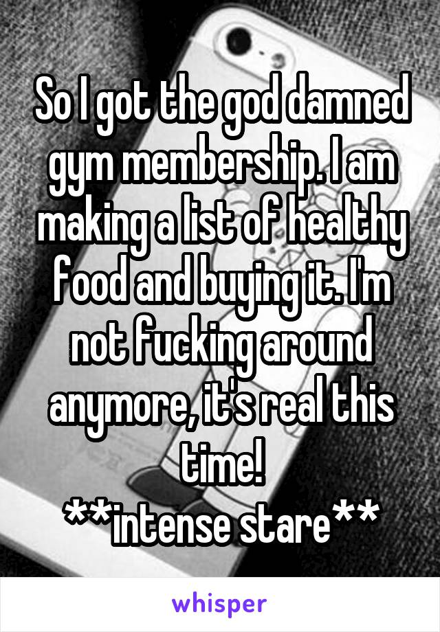 So I got the god damned gym membership. I am making a list of healthy food and buying it. I'm not fucking around anymore, it's real this time! **intense stare**