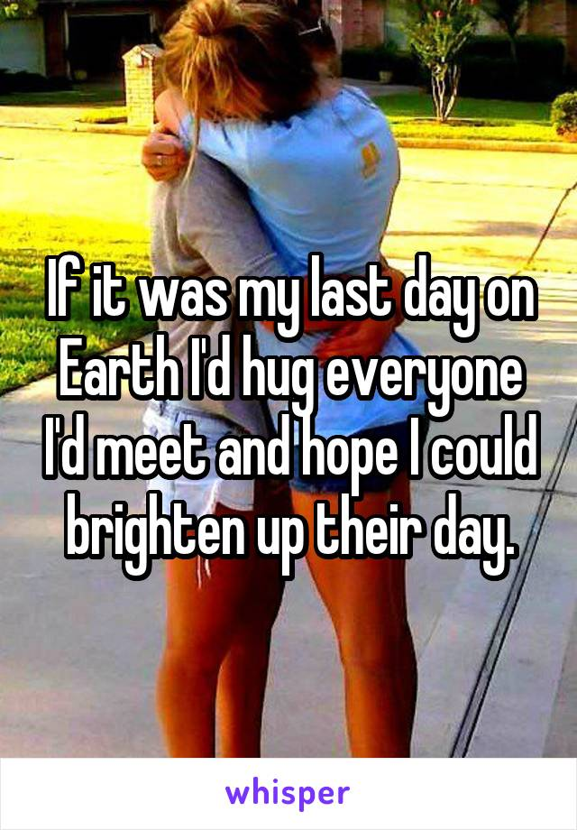 If it was my last day on Earth I'd hug everyone I'd meet and hope I could brighten up their day.
