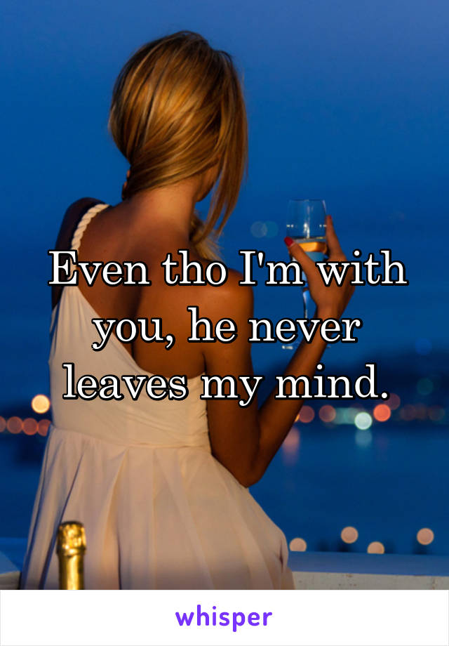 Even tho I'm with you, he never leaves my mind.