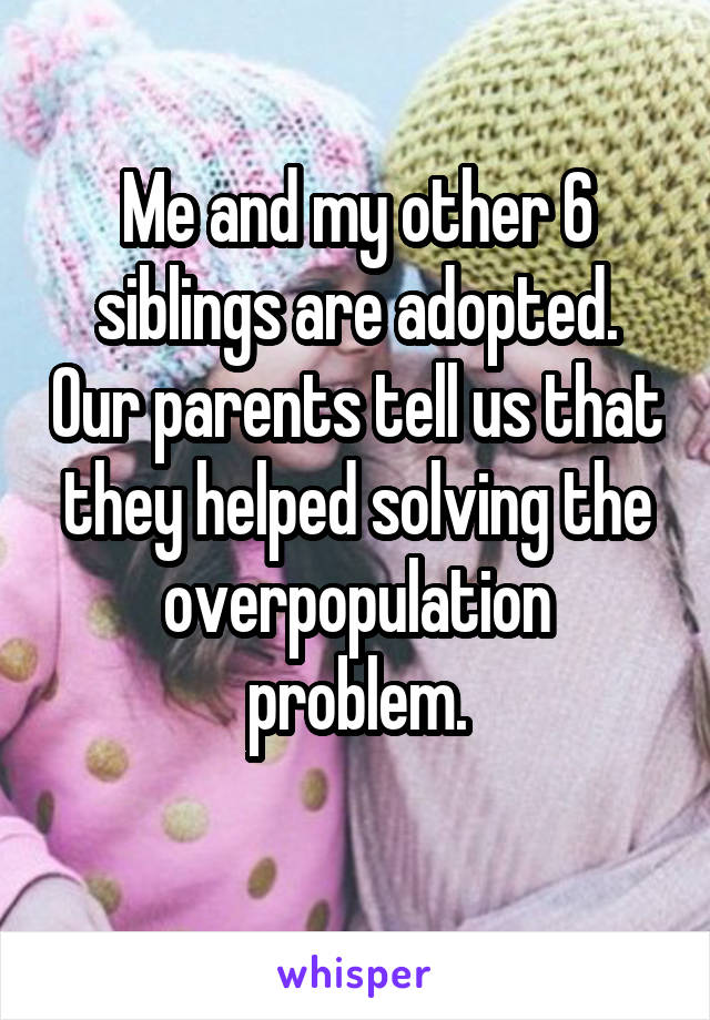 Me and my other 6 siblings are adopted. Our parents tell us that they helped solving the overpopulation problem.