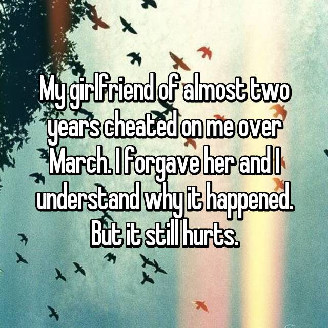 My girlfriend of almost two years cheated on me over March. I forgave her and I understand why it happened. But it still hurts.