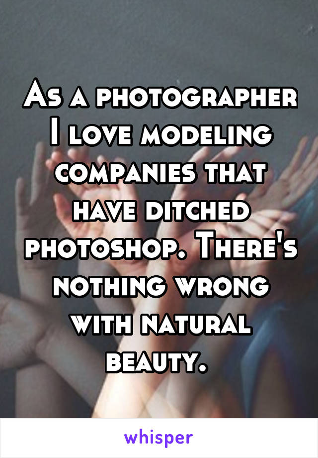 As a photographer I love modeling companies that have ditched photoshop. There's nothing wrong with natural beauty.