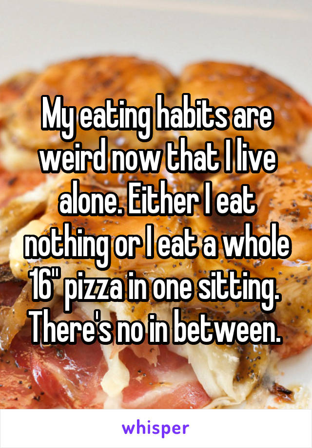 """My eating habits are weird now that I live alone. Either I eat nothing or I eat a whole 16"""" pizza in one sitting.  There's no in between."""